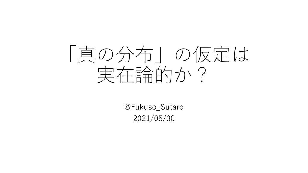 「真の分布」の仮定は 実在論的か? @Fukuso_Sutaro 2021/05/30