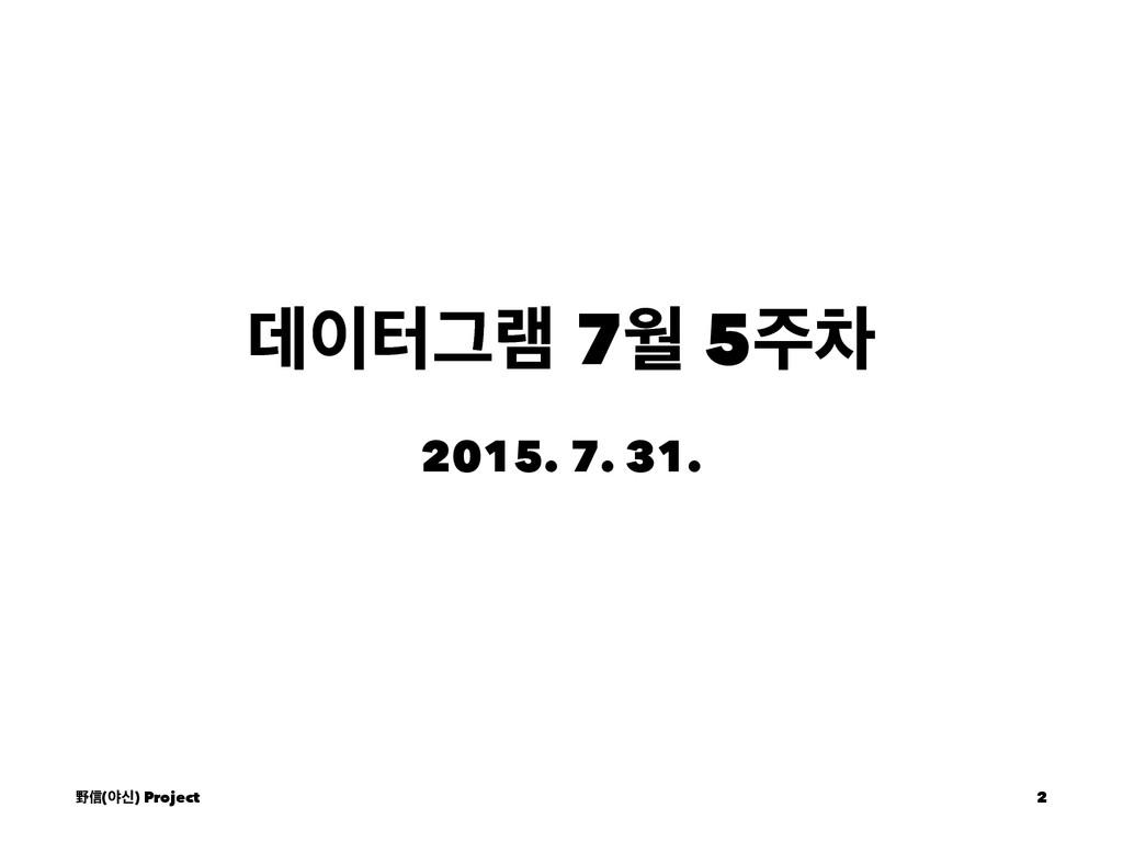 ؘఠӒ۔ 7ਘ 5ର 2015. 7. 31. ᛯᙩ(ঠन) Project 2