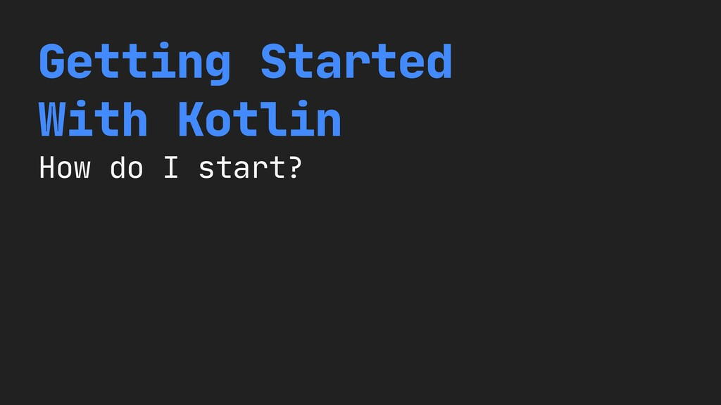 Getting Started   With Kotlin  How do I start?