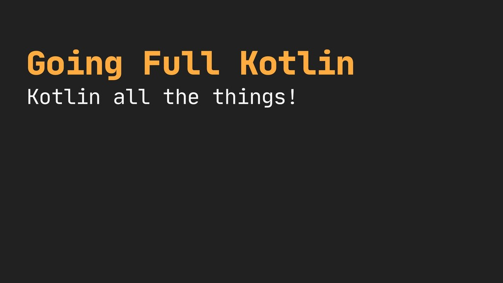 Going Full Kotlin  Kotlin all the things!
