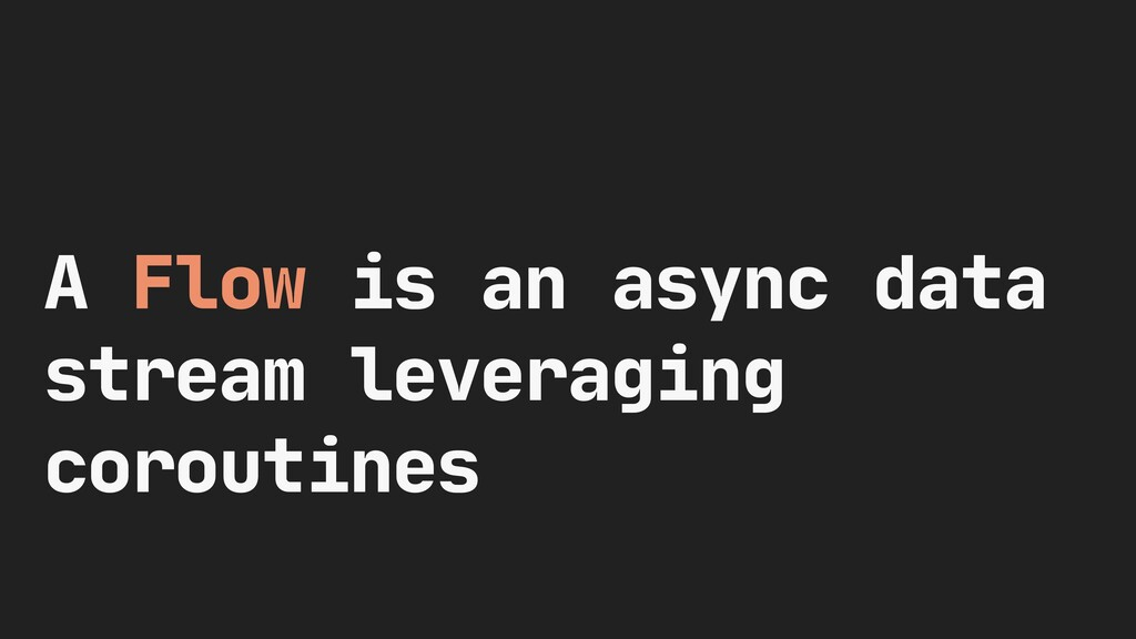 A Flow is an async data stream leveraging corou...