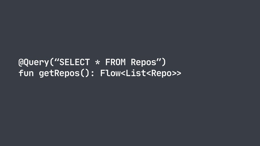 "@Query(""SELECT * FROM Repos"")  fun getRepos(): ..."