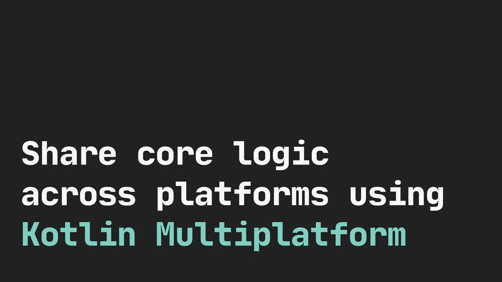 Share core logic across platforms using Kotlin ...