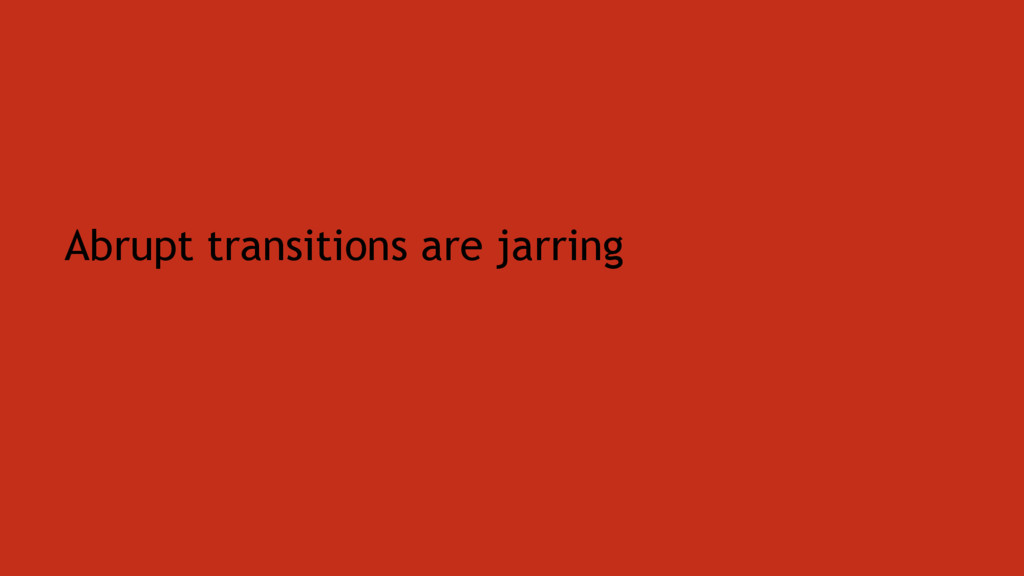 Abrupt transitions are jarring