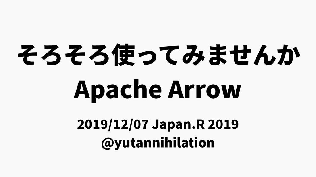 そろそろ使ってみませんか Apache Arrow 2019/12/07 Japan.R 20...