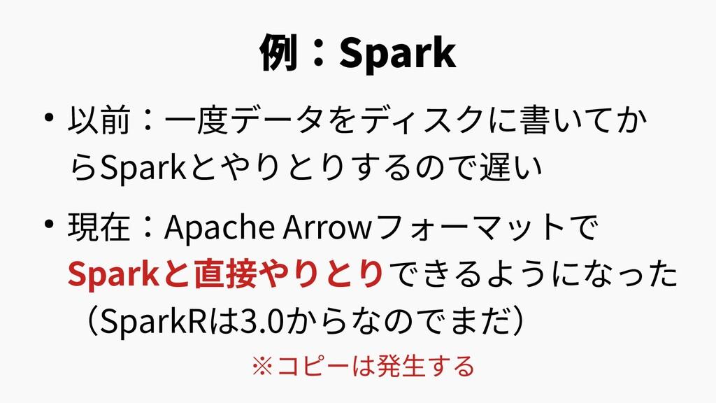 例:Spark ● 以前:一度データをディスクに書いてか らSparkとやりとりするので遅い ...