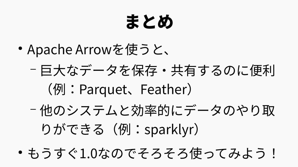 まとめ ● Apache Arrowを使うと、 – 巨大なデータを保存・共有するのに便利 (例...
