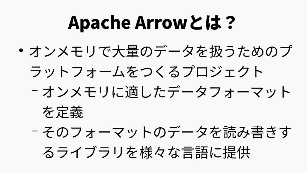 Apache Arrowとは? ● オンメモリで大量のデータを扱うためのプ ラットフォームをつ...