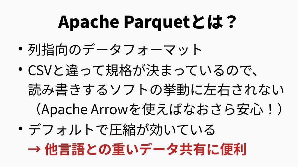 Apache Parquetとは? ● 列指向のデータフォーマット ● CSVと違って規格が決...