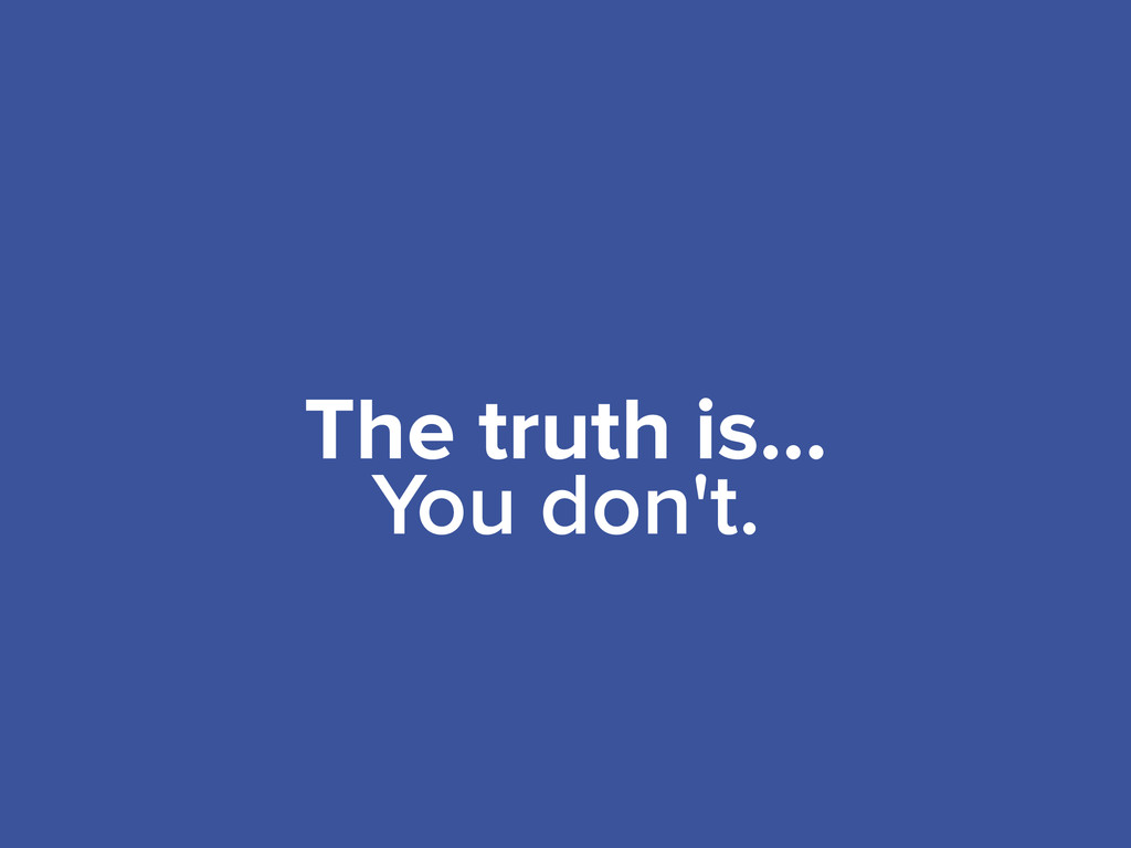 The truth is... You don't.