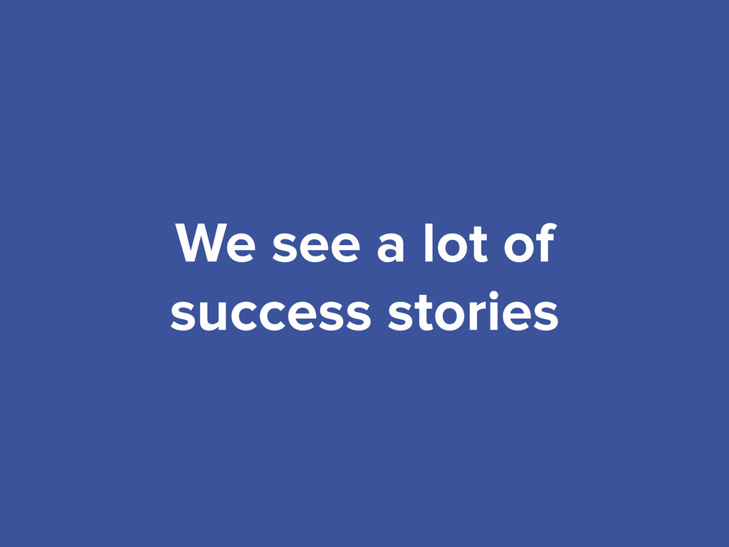 We see a lot of success stories