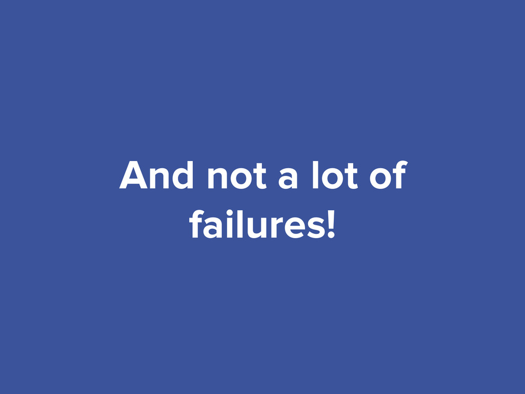 And not a lot of failures!