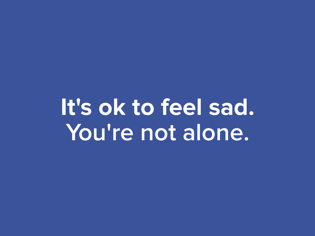 It's ok to feel sad. You're not alone.