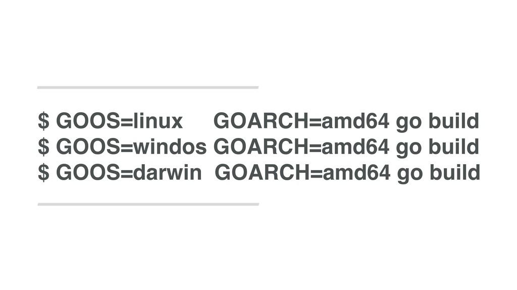 $ GOOS=linux GOARCH=amd64 go build $ GOOS=windo...