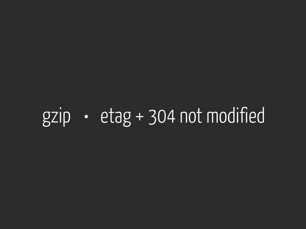 gzip • etag + 304 not modified