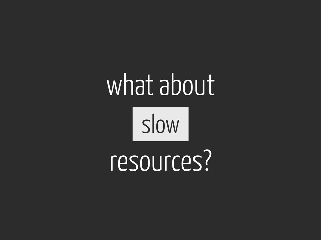 what about resources? slow