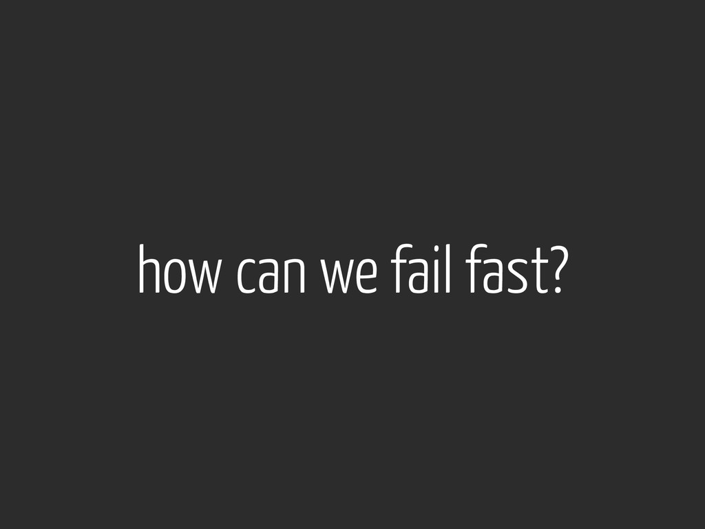 how can we fail fast?