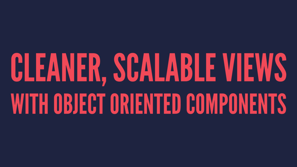 CLEANER, SCALABLE VIEWS WITH OBJECT ORIENTED CO...