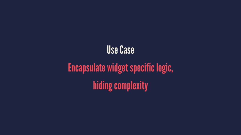Use Case Encapsulate widget specific logic, hid...