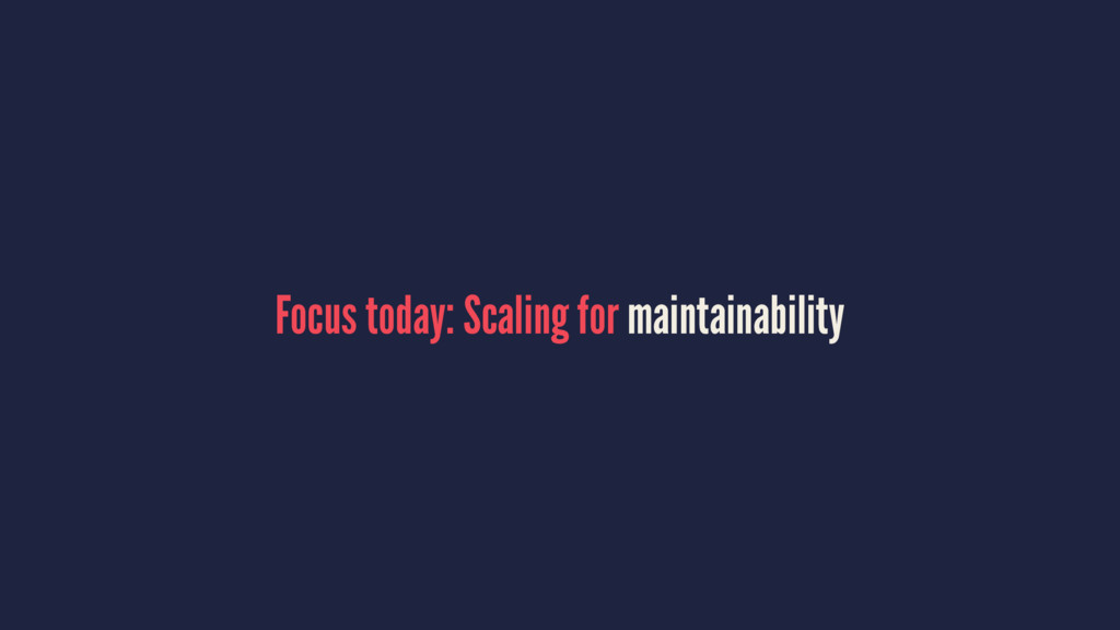 Focus today: Scaling for maintainability