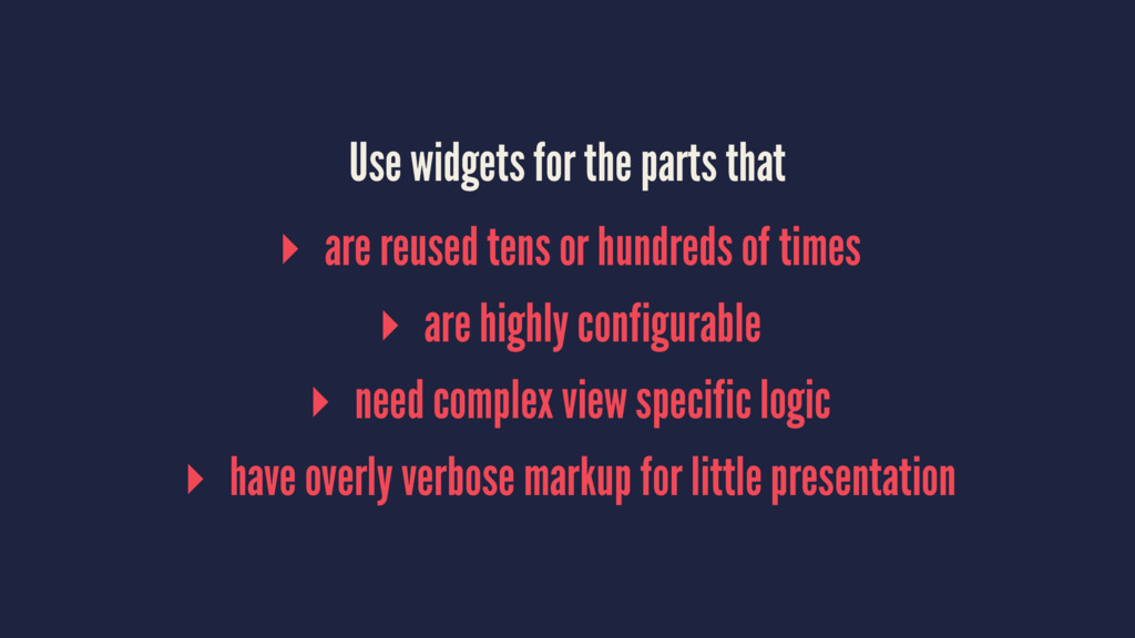 Use widgets for the parts that ▸ are reused ten...