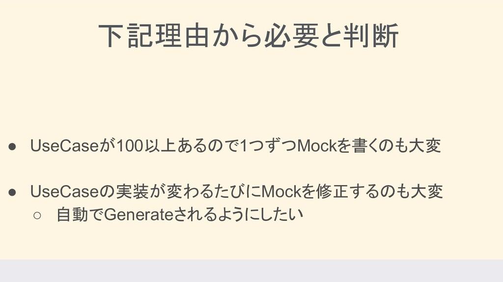 下記理由から必要と判断 ● UseCaseが100以上あるので1つずつMockを書くのも大変 ...