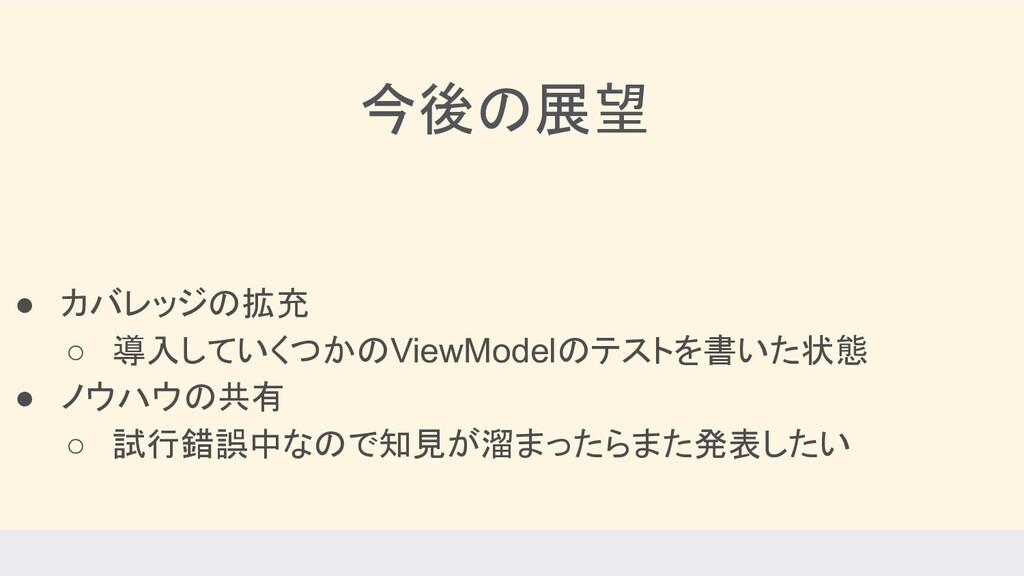 今後の展望 ● カバレッジの拡充 ○ 導入していくつかのViewModelのテストを書いた状態...