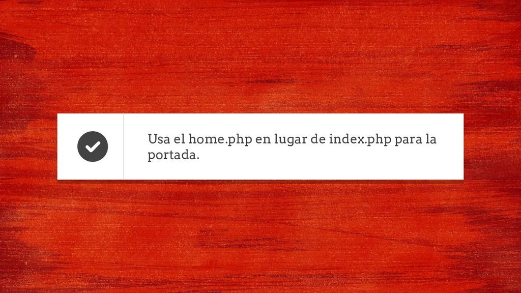 Usa el home.php en lugar de index.php para la p...