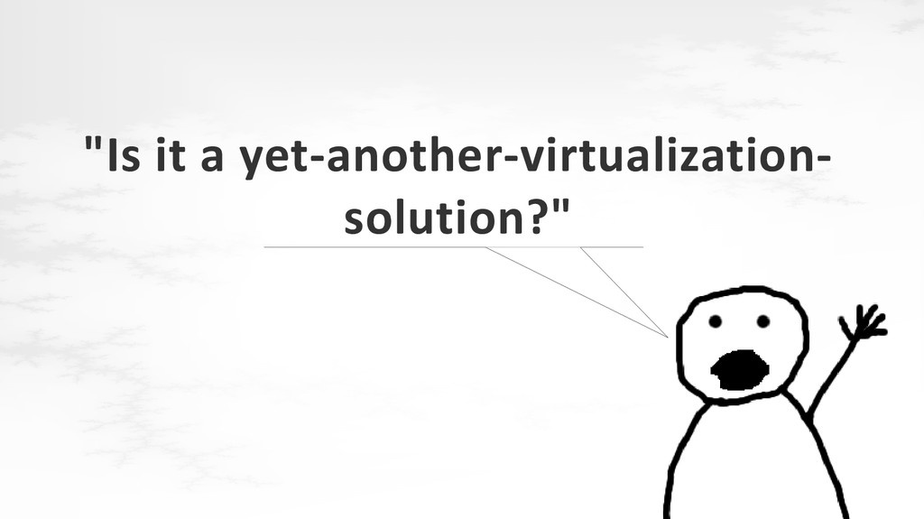 """""""Is it a yet-another-virtualization- solution?"""""""