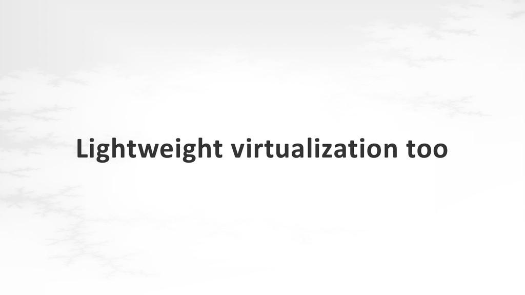 Lightweight virtualization too