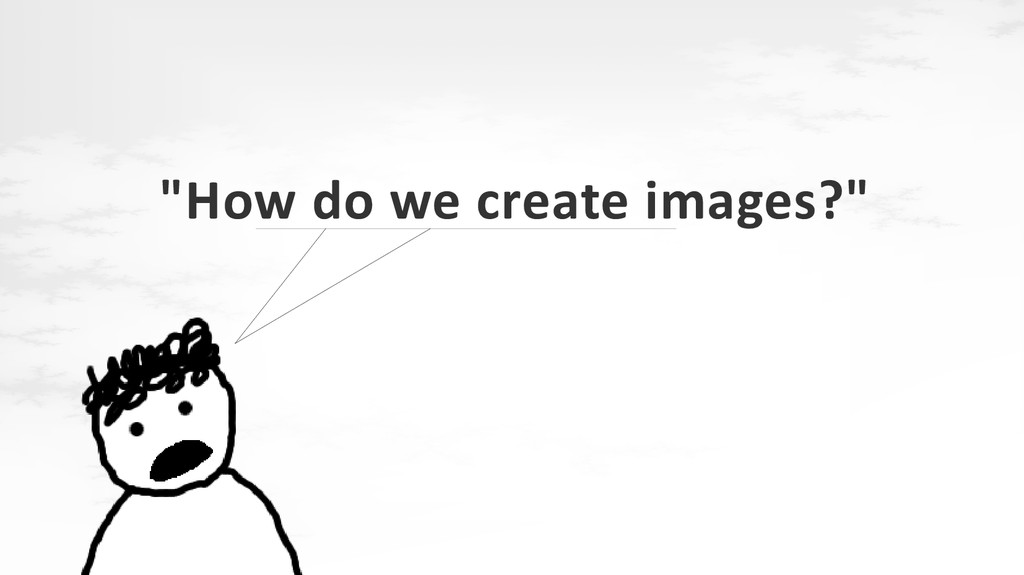 """""""How do we create images?"""""""