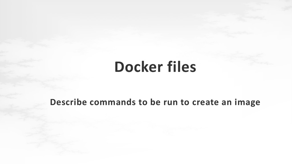 Docker files Describe commands to be run to cre...