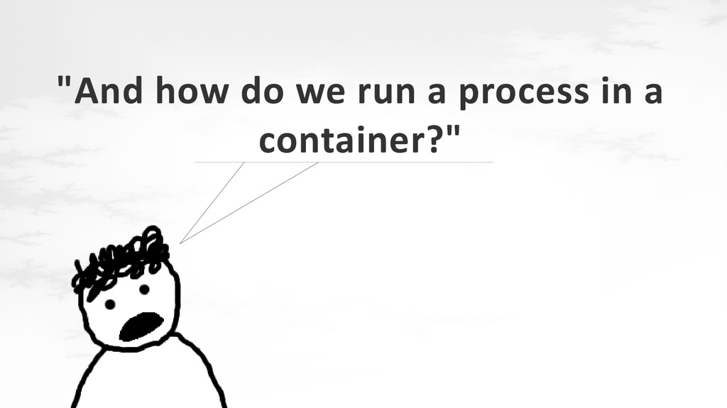 """""""And how do we run a process in a container?"""""""