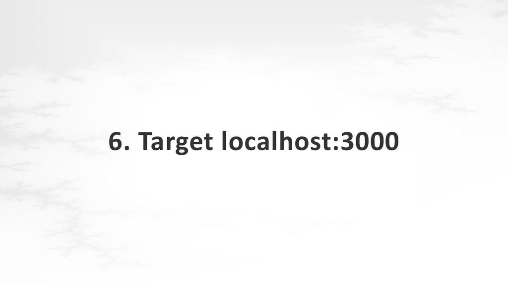 6. Target localhost:3000