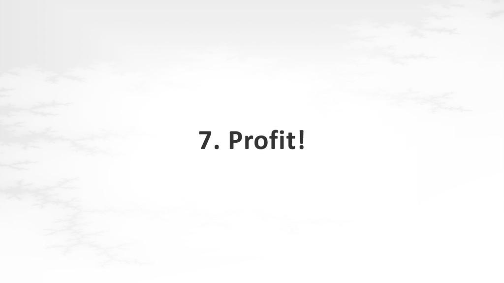 7. Profit!