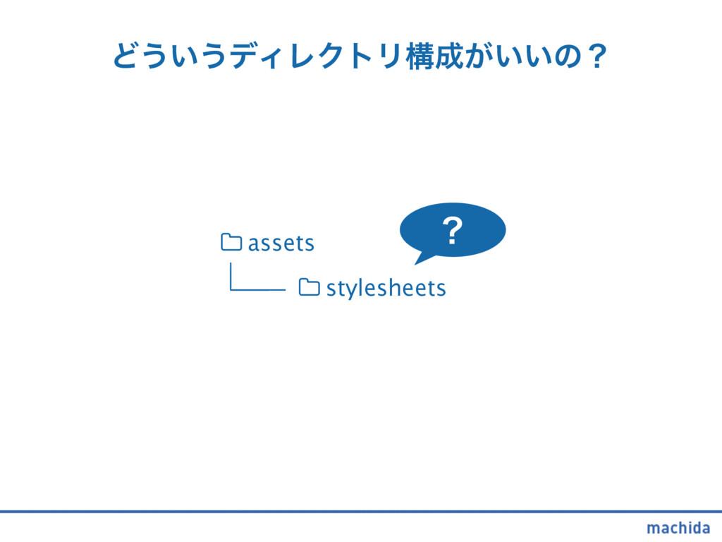 Ͳ͏͍͏σΟϨΫτϦߏ͕͍͍ͷʁ stylesheets assets
