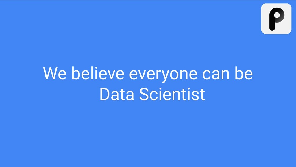 We believe everyone can be Data Scientist