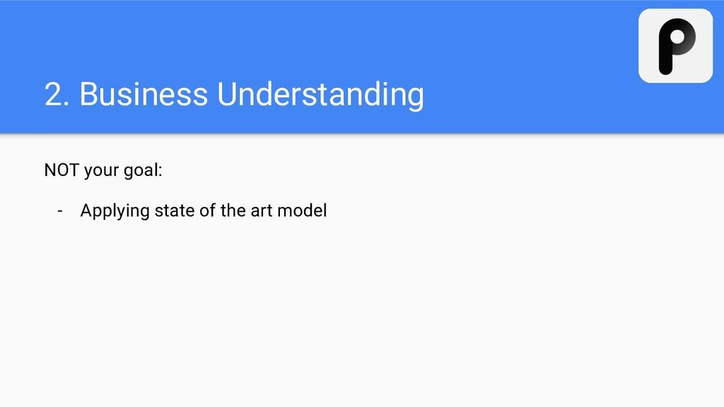 2. Business Understanding NOT your goal: - Appl...