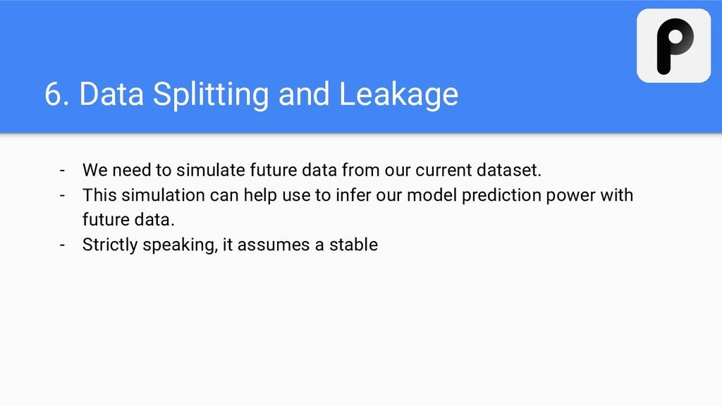 6. Data Splitting and Leakage - We need to simu...