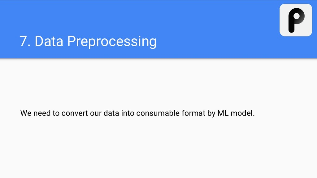 7. Data Preprocessing We need to convert our da...