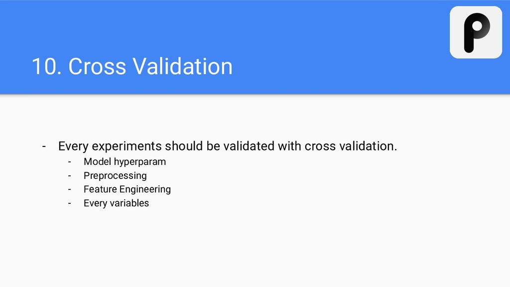 10. Cross Validation - Every experiments should...