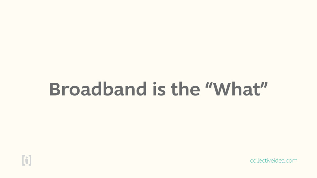 "collectiveidea.com Broadband is the ""What"""