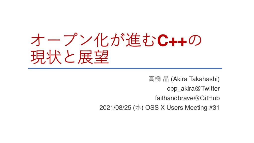 オープン化が進むC++の 現状と展望 ⾼橋 晶 (Akira Takahashi) cpp_a...