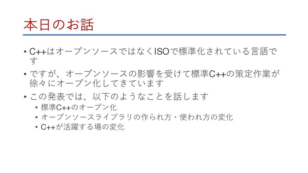 本⽇のお話 • C++はオープンソースではなくISOで標準化されている⾔語で す • ですが、...