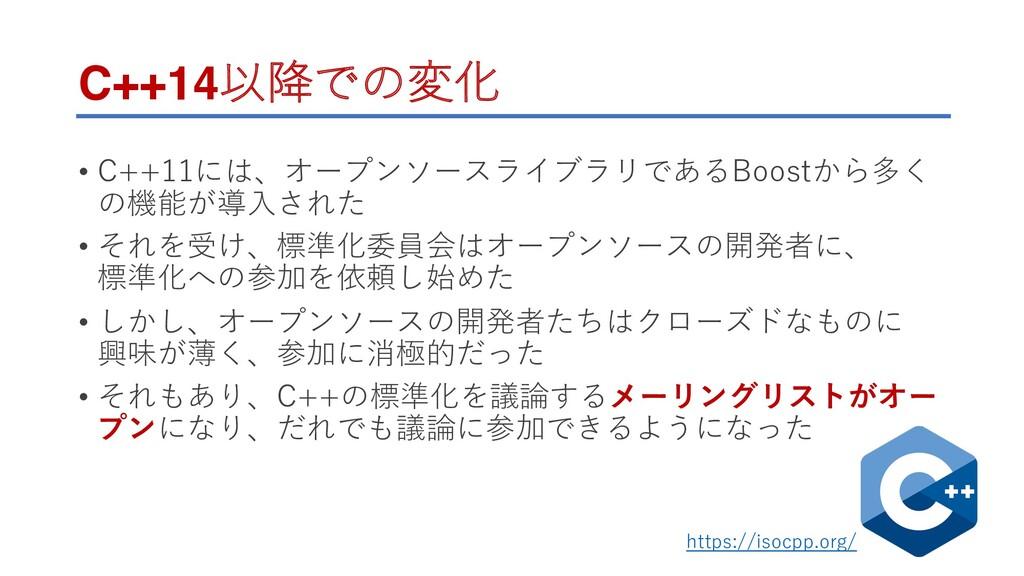 C++14以降での変化 • C++11には、オープンソースライブラリであるBoostから多く ...