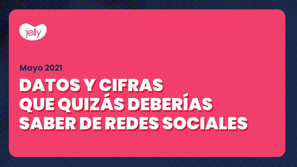 Mayo 2021 DATOS Y CIFRAS QUE QUIZÁS DEBERÍAS SA...