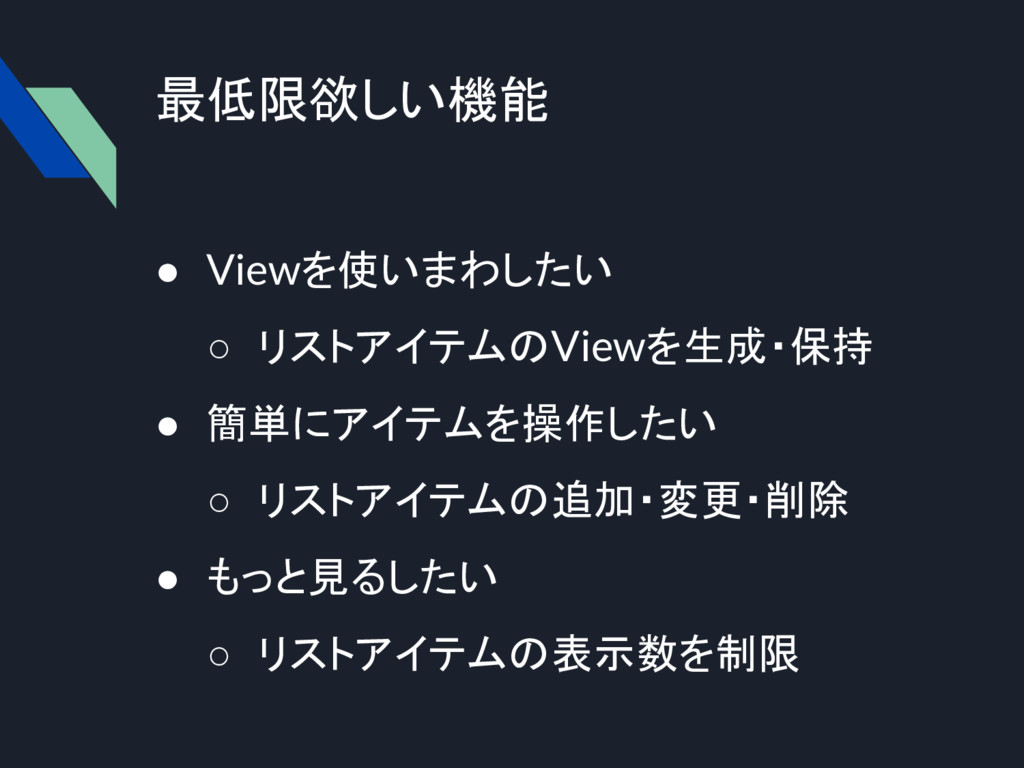 最低限欲しい機能 ● Viewを使いまわしたい ○ リストアイテムのViewを生成・保持 ● ...