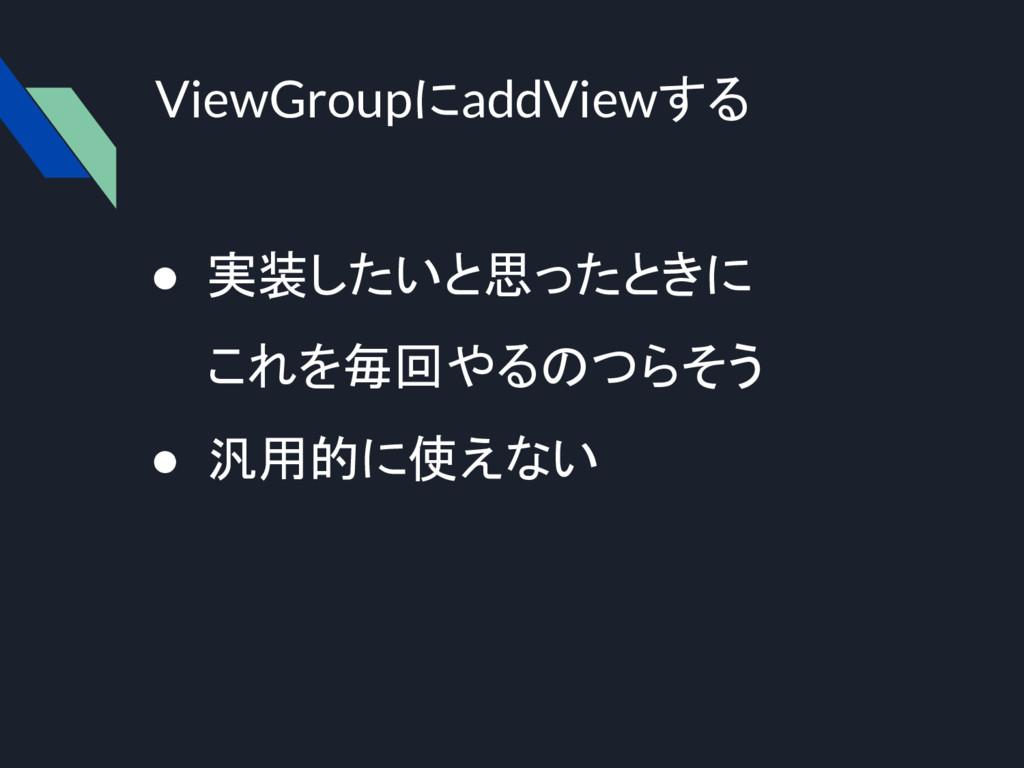 ViewGroupにaddViewする ● 実装したいと思ったときに これを毎回やるのつらそう...