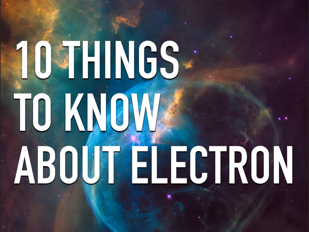 10 THINGS TO KNOW ABOUT ELECTRON