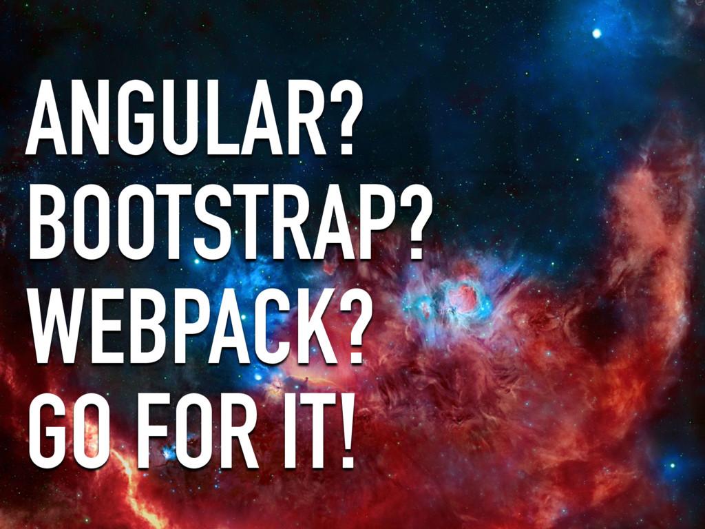ANGULAR? BOOTSTRAP? WEBPACK? GO FOR IT!